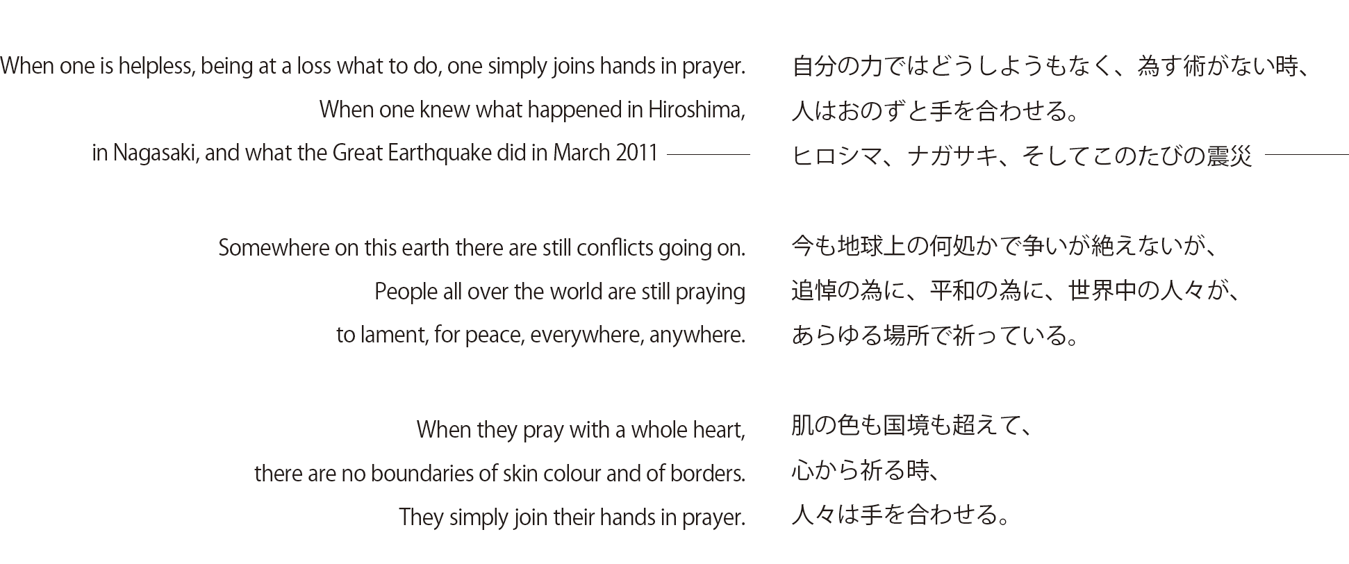 When one is helpless, being at a loss what to do, one simply joins hands in prayer. When one knew what happened in Hiroshima, in Nagasaki, and what the Great Earthquake did in March 2011 Somewhere on this earth there are still conflicts going on. People all over the world are still praying to lament, for peace, everywhere, anywhere. When they pray with a whole heart, there are no boundaries of skin colour and of borders. They simply join their hands in prayer.